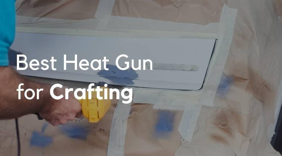 7 Best Heat Guns for Crafting