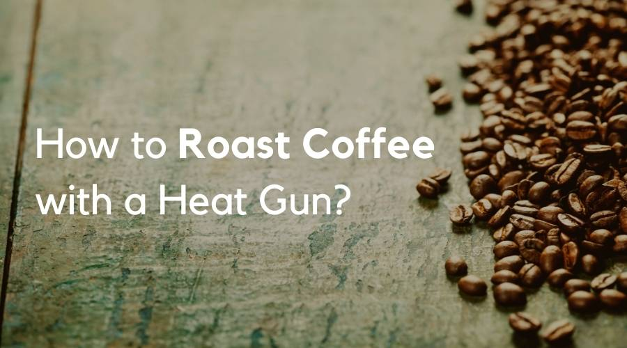 How to Roast Coffee with a Heat Gun?