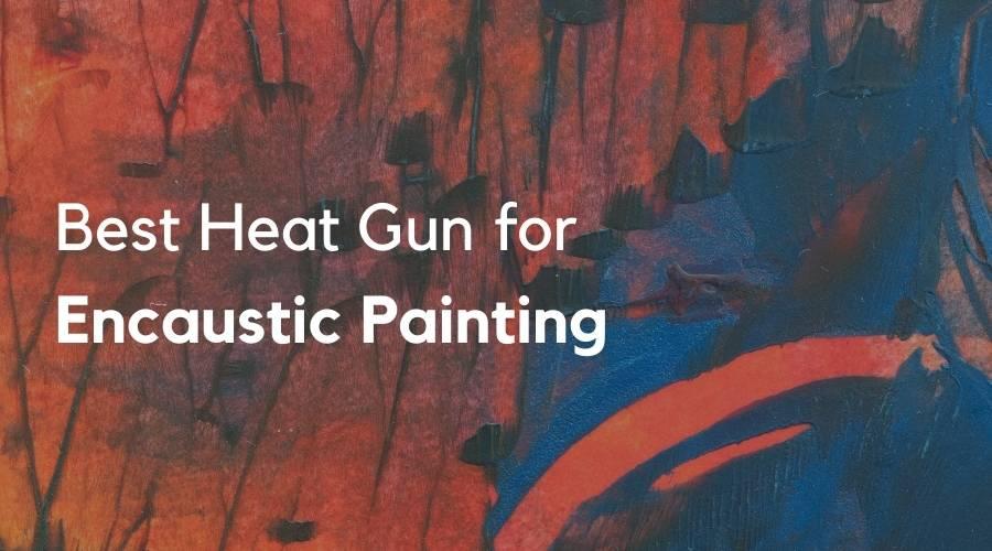 5 Best Heat Gun for Encaustic Painting